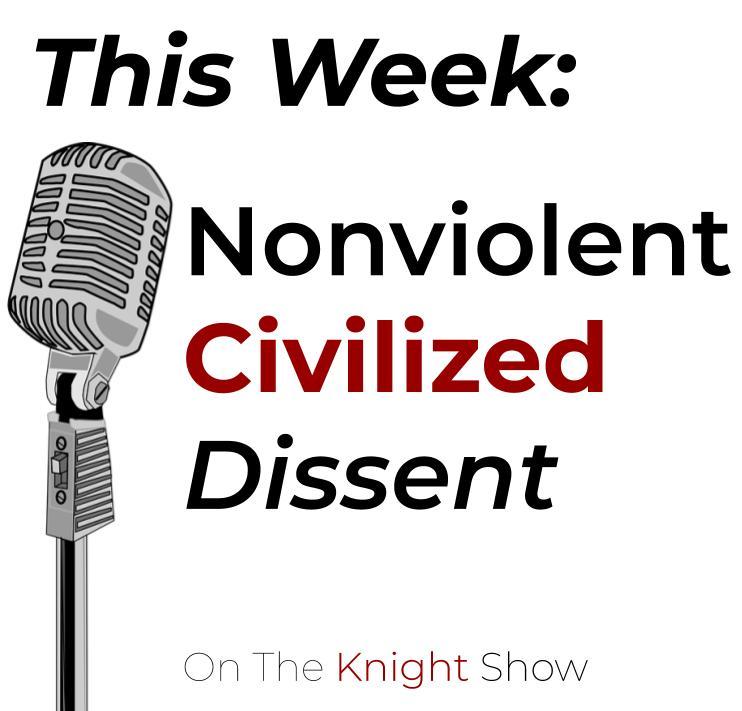 The Knight Show Episode 19: Nonviolent Civilized Dissent